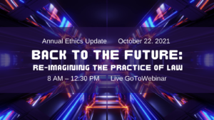 2021 Annual Ethics Update: Back to the Future – Re-imagining the Practice of Law